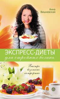 Книга Экспресс-диеты для стройных богинь. Быстро, безопасно, комфортно - Автор Анна Вишневская