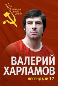 Купить книгу Валерий Харламов. Легенда №17, автора Федора Раззакова