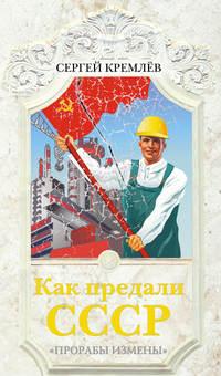 Купить книгу Как предали СССР. «Прорабы измены», автора Сергея Кремлева