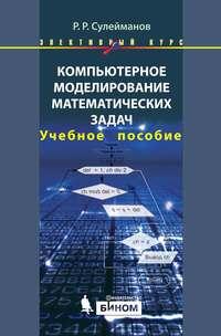 Купить книгу Компьютерное моделирование математических задач. Учебное пособие, автора Р. Р. Сулейманова