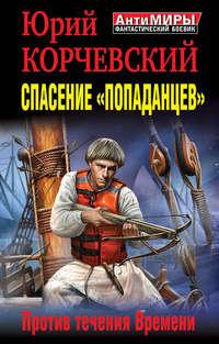 Купить книгу Спасение «попаданцев». Против течения Времени, автора Юрия Корчевского