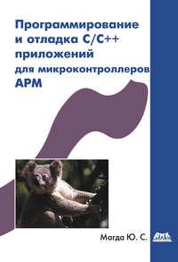 Купить книгу Программирование и отладка C/C++ приложений для микроконтроллеров ARM, автора Юрия Магды