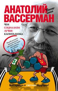 Книга Чем социализм лучше капитализма - Автор Анатолий Вассерман