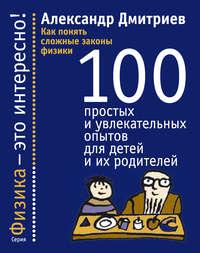 Как понять сложные законы физики. 100 простых и увлекательных опытов для детей и их родителей