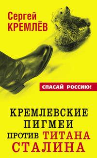 Купить книгу Кремлевские пигмеи против титана Сталина, или Россия, которую надо найти, автора Сергея Кремлева