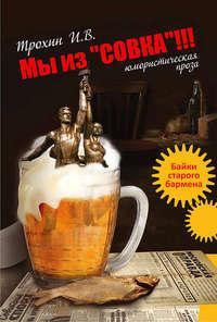 Купить книгу Мы из «СОВКА»!!! Байки старого бармена, автора Игоря Трохина
