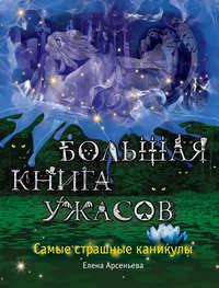 Купить книгу Большая книга ужасов. Самые страшные каникулы (сборник), автора Елены Арсеньевой