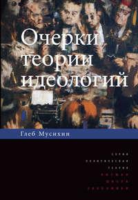 Книга Очерки теории идеологий - Автор Глеб Мусихин