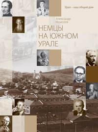 Книга Немцы на Южном Урале - Автор Александр Моисеев