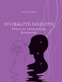 Книга На высоте поцелуя. Новеллы, миниатюры, фантазии - Автор Александр Попов