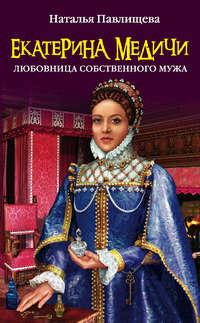 Книга Екатерина Медичи. Любовница собственного мужа - Автор Наталья Павлищева
