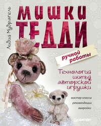 Купить книгу Мишки Тедди ручной работы: технология шитья авторской игрушки. Мастер-классы, рекомендации, выкройки, автора Лидии Мудрагель
