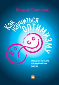 Купить книгу Как научиться оптимизму. Измените взгляд на мир и свою жизнь, автора Мартина Селигмана