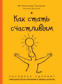 Купить книгу Как стать счастливым. Экспресс-тренинг, автора Ива-Александра Тальманна