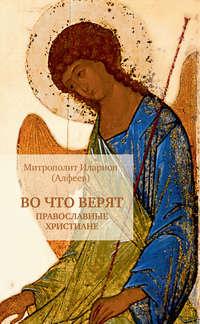 Купить книгу Во что верят православные христиане, автора митрополита Илариона