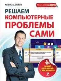 Купить книгу Решаем компьютерные проблемы сами. Самый наглядный самоучитель, автора Кирилла Шагакова