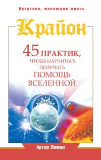 Купить книгу Крайон. 45 практик, чтобы научиться получать помощь Вселенной, автора Артура Лимана