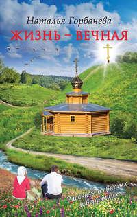 Купить книгу Жизнь – вечная, автора Натальи Горбачевой