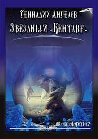 Купить книгу Звёздный «Кентавр». В логове оборотней, автора Геннадия Ангелова