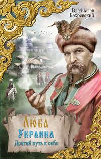Книга Люба Украина. Долгий путь к себе - Автор Владислав Бахревский