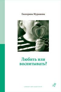 Купить книгу Любить или воспитывать?, автора Екатерины Мурашовой