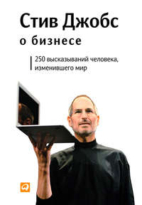 Стив Джобс о бизнесе. 250 высказываний человека, изменившего мир
