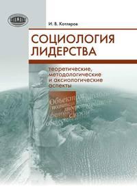 Купить книгу Социология лидерства. Теоретические, методологические и аксиологические аспекты, автора И. В. Котлярова