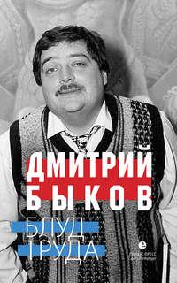 Купить книгу Блуд труда (сборник), автора Дмитрия Быкова