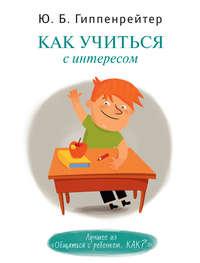 Купить книгу Как учиться с интересом, автора Юлии Гиппенрейтер