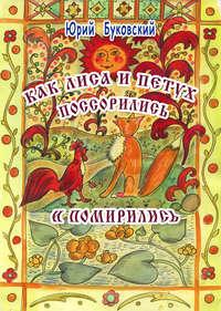 Купить книгу Как Лиса и Петух поссорились и помирились, автора Юрия Буковского