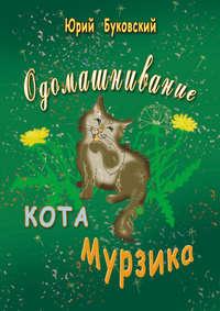 Купить книгу Одомашнивание кота Мурзика, автора Юрия Буковского