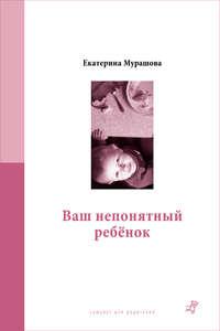 Купить книгу Ваш непонятный ребёнок, автора Екатерины Мурашовой