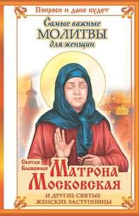 Купить книгу Святая блаженная Матрона Московская и другие святые женские заступницы. Самые важные молитвы для женщин, автора Ольги Светловой