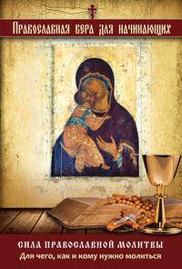 Книга Сила православной молитвы. Для чего, как и кому нужно молиться