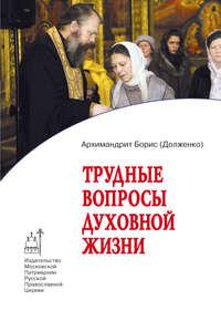 Купить книгу Трудные вопросы духовной жизни. Ответы современнику, автора Игумена Бориса (Долженко)