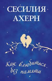 Купить книгу Как влюбиться без памяти, автора Сесилий Ахерн