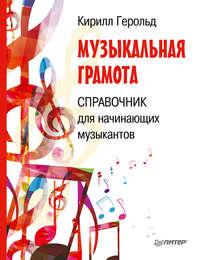 Купить книгу Музыкальная грамота. Справочник для начинающих музыкантов, автора Кирилла Герольда