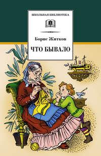 Купить книгу Что бывало (сборник), автора Бориса Житкова