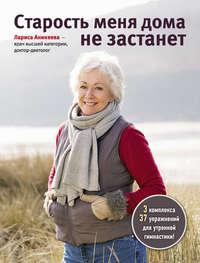 Купить книгу Старость меня дома не застанет, автора Ларисы Аникеевой