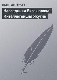 Купить книгу Наследники Ексекюляха. Интеллигенция Якутии, автора Вадима Дементьева