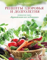 Рецепты здоровья и долголетия. Кулинарная книга «Китайского исследования»