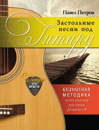Застольные песни под гитару. Безнотная методика исполнения русских романсов
