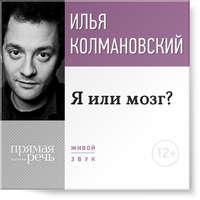 Купить книгу Лекция «Я или мозг?», автора Ильи Колмановского