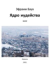 Купить книгу Ядро иудейства, автора Эфраима Бауха