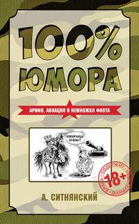 Купить книгу 100% юмора. Армия, авиация и немножко флота, автора Андрея Ситнянского