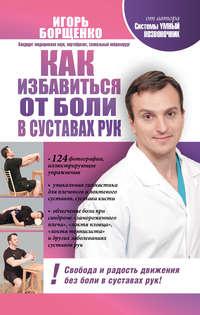 Купить книгу Как избавиться от боли в суставах рук, автора Игоря Борщенко