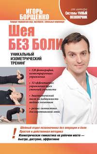 Купить книгу Шея без боли. Уникальный изометрический тренинг, автора Игоря Борщенко