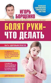 Купить книгу Болят руки – что делать, автора Игоря Борщенко