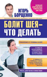 Купить книгу Болит шея – что делать, автора Игоря Борщенко