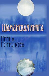 Купить книгу Шаманская книга, автора Ирины Горюновой